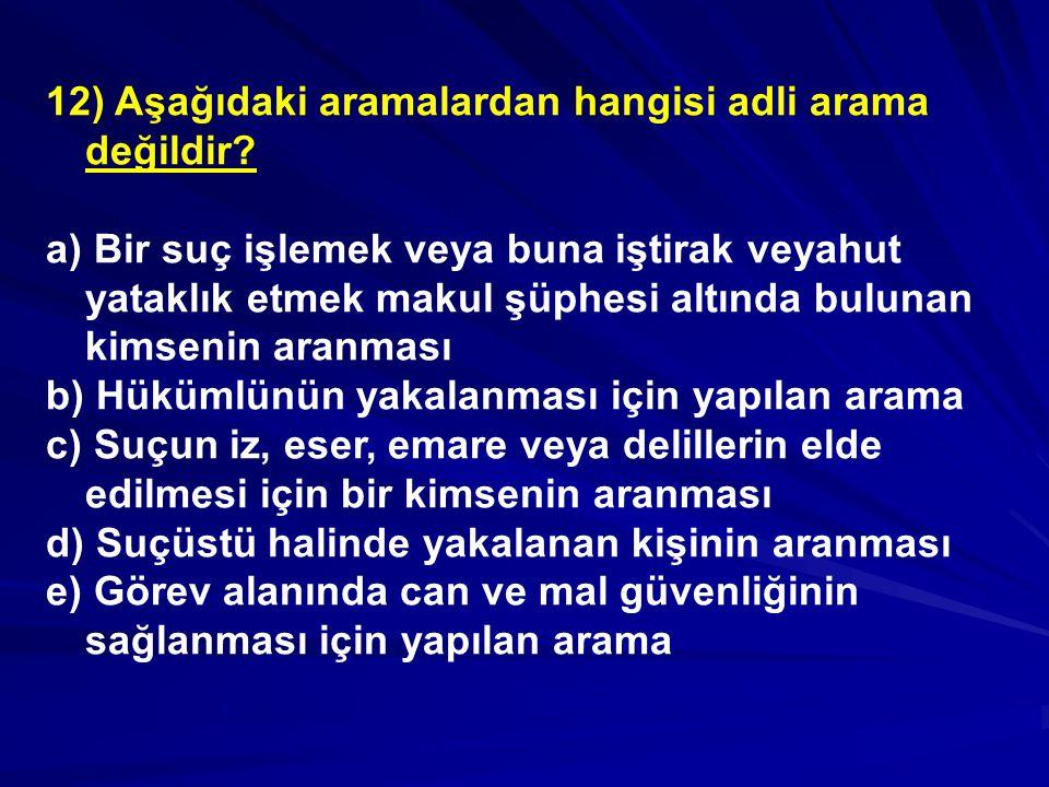 12) Aşağıdaki aramalardan hangisi adli arama değildir