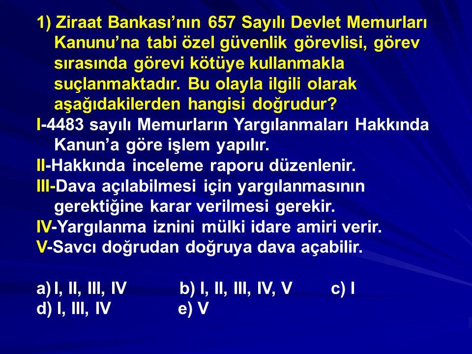 1) Ziraat Bankası'nın 657 Sayılı Devlet Memurları Kanunu'na tabi özel güvenlik görevlisi, görev sırasında görevi kötüye kullanmakla suçlanmaktadır. Bu olayla ilgili olarak aşağıdakilerden hangisi doğrudur