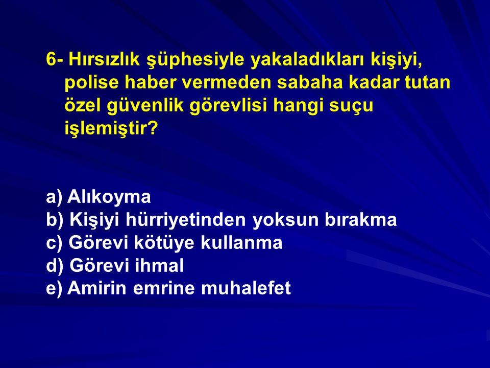 6- Hırsızlık şüphesiyle yakaladıkları kişiyi, polise haber vermeden sabaha kadar tutan özel güvenlik görevlisi hangi suçu işlemiştir