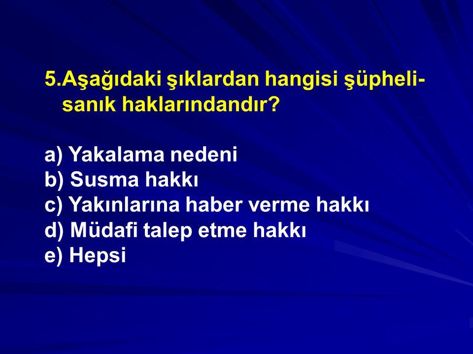 5.Aşağıdaki şıklardan hangisi şüpheli-sanık haklarındandır