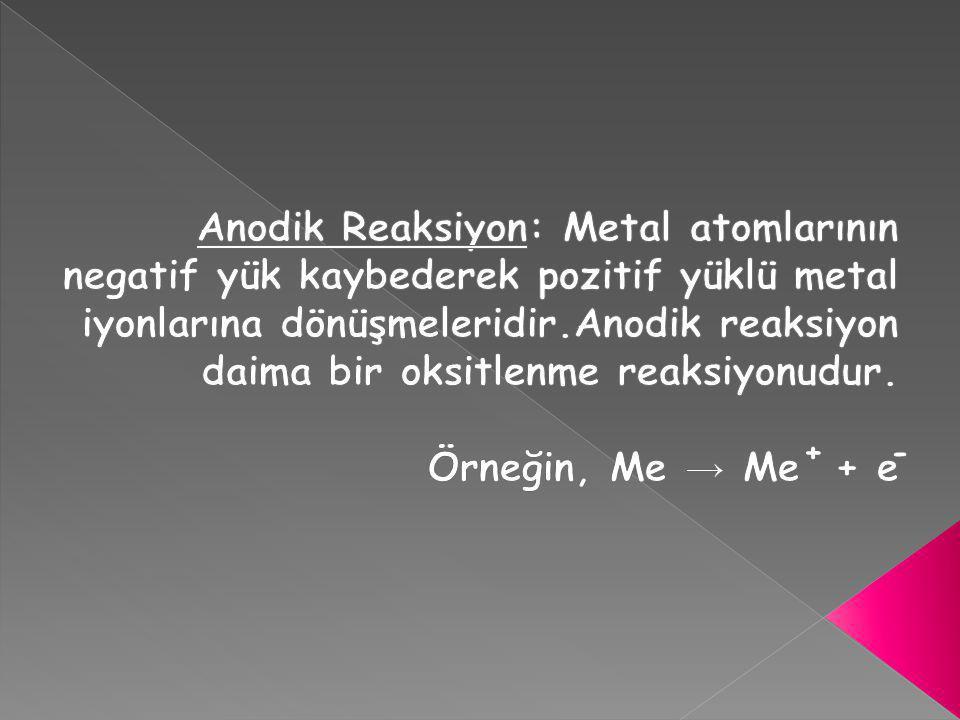 Anodik Reaksiyon: Metal atomlarının negatif yük kaybederek pozitif yüklü metal iyonlarına dönüşmeleridir.Anodik reaksiyon daima bir oksitlenme reaksiyonudur.