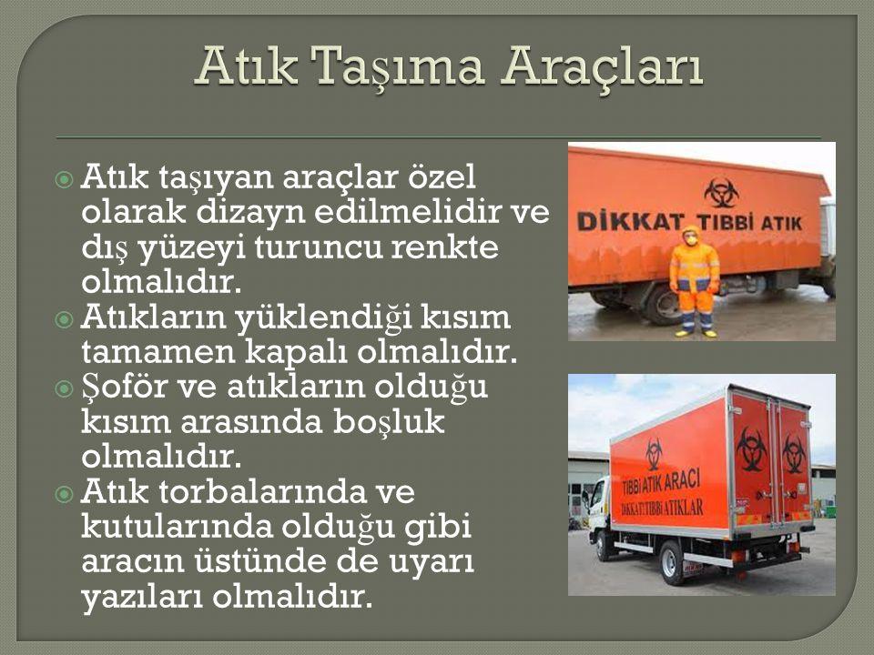 Atık Taşıma Araçları Atık taşıyan araçlar özel olarak dizayn edilmelidir ve dış yüzeyi turuncu renkte olmalıdır.