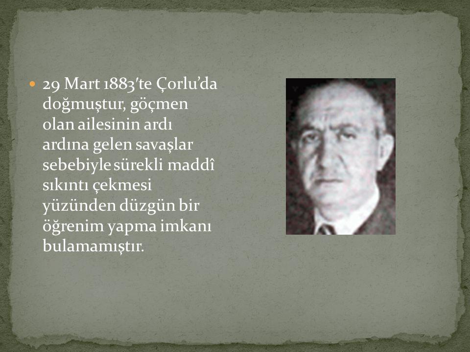 29 Mart 1883′te Çorlu'da doğmuştur, göçmen olan ailesinin ardı ardına gelen savaşlar sebebiyle sürekli maddî sıkıntı çekmesi yüzünden düzgün bir öğrenim yapma imkanı bulamamıştır.