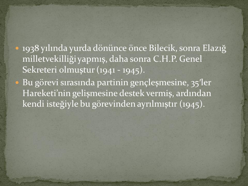 1938 yılında yurda dönünce önce Bilecik, sonra Elazığ milletvekilliği yapmış, daha sonra C.H.P. Genel Sekreteri olmuştur (1941 - 1945).