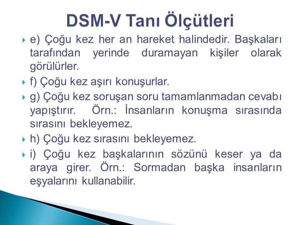 DSM-V Tanı Ölçütleri e) Çoğu kez her an hareket halindedir. Başkaları tarafından yerinde duramayan kişiler olarak görülürler.