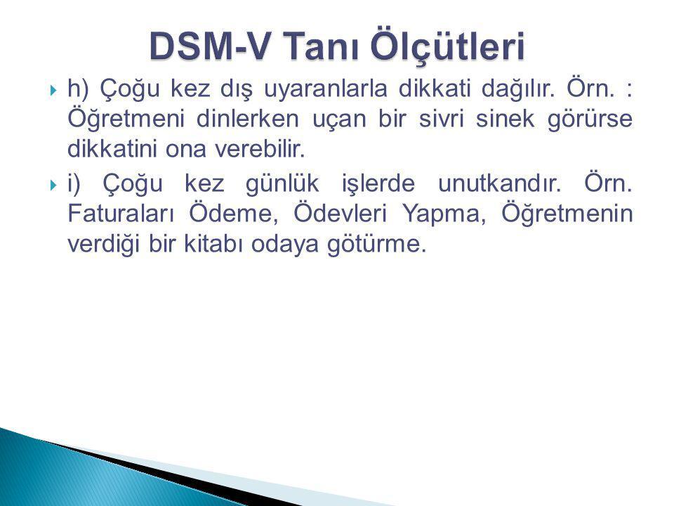 DSM-V Tanı Ölçütleri h) Çoğu kez dış uyaranlarla dikkati dağılır. Örn. : Öğretmeni dinlerken uçan bir sivri sinek görürse dikkatini ona verebilir.