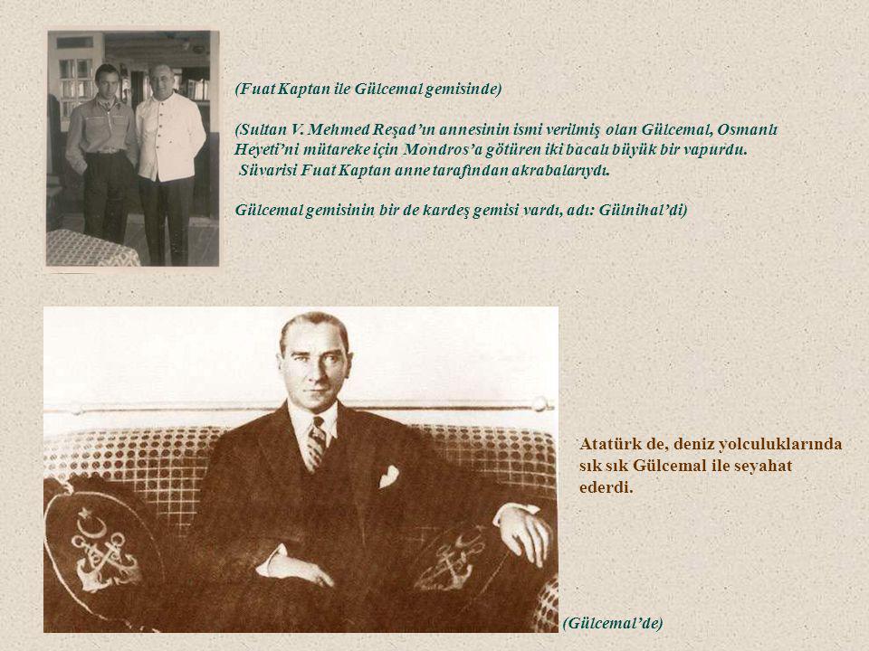 Atatürk de, deniz yolculuklarında sık sık Gülcemal ile seyahat ederdi.