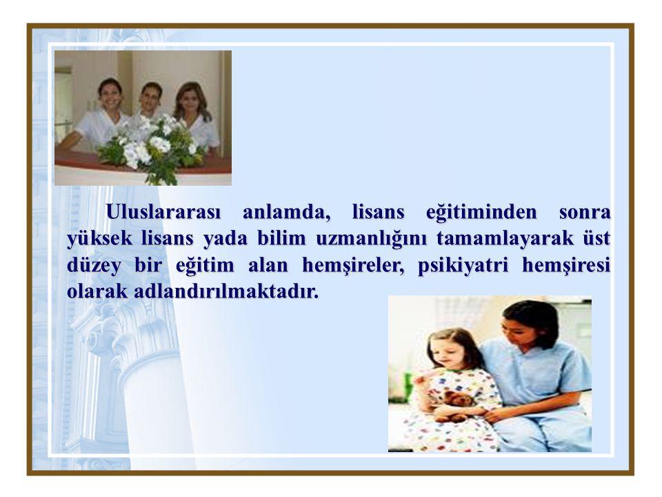Uluslararası anlamda, lisans eğitiminden sonra yüksek lisans yada bilim uzmanlığını tamamlayarak üst düzey bir eğitim alan hemşireler, psikiyatri hemşiresi olarak adlandırılmaktadır.
