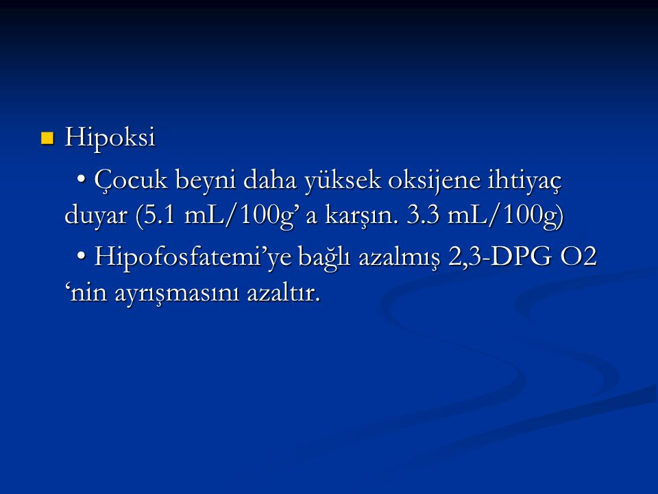 Hipoksi • Çocuk beyni daha yüksek oksijene ihtiyaç duyar (5.1 mL/100g' a karşın. 3.3 mL/100g)