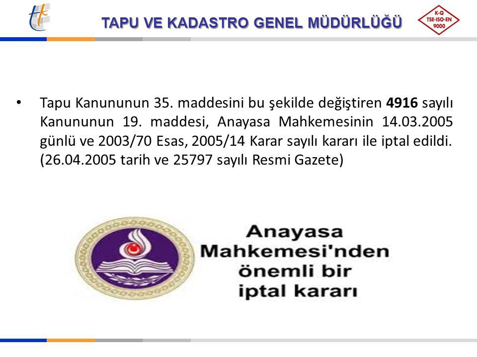 Tapu Kanununun 35. maddesini bu şekilde değiştiren 4916 sayılı Kanununun 19. maddesi, Anayasa Mahkemesinin 14.03.2005 günlü ve 2003/70 Esas, 2005/14 Karar sayılı kararı ile iptal edildi.