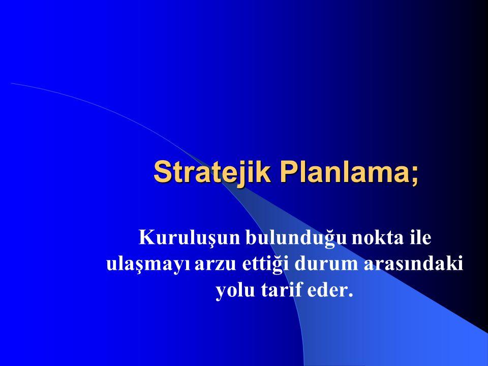Stratejik Planlama; Kuruluşun bulunduğu nokta ile ulaşmayı arzu ettiği durum arasındaki yolu tarif eder.