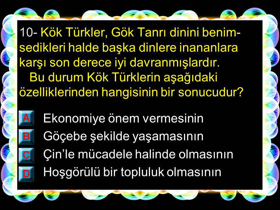 10- Kök Türkler, Gök Tanrı dinini benim-sedikleri halde başka dinlere inananlara karşı son derece iyi davranmışlardır. Bu durum Kök Türklerin aşağıdaki özelliklerinden hangisinin bir sonucudur