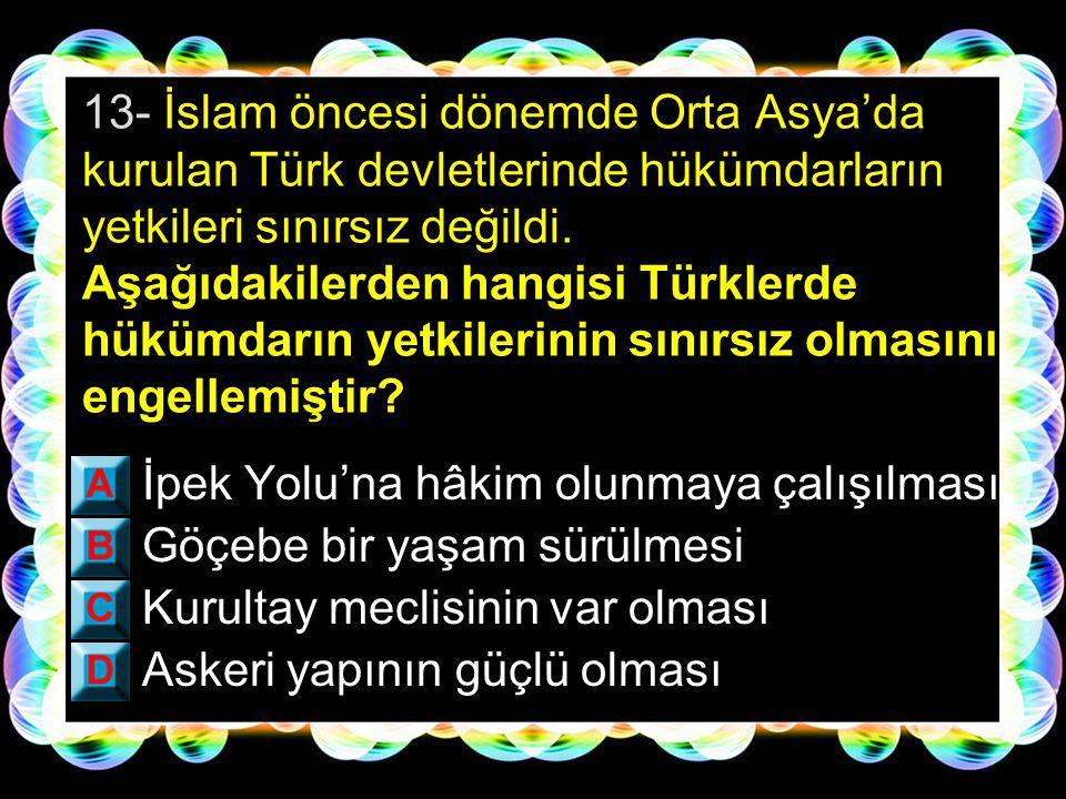 13- İslam öncesi dönemde Orta Asya'da kurulan Türk devletlerinde hükümdarların yetkileri sınırsız değildi. Aşağıdakilerden hangisi Türklerde hükümdarın yetkilerinin sınırsız olmasını engellemiştir
