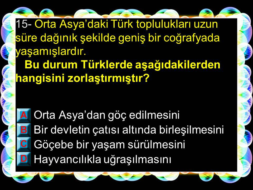 15- Orta Asya'daki Türk toplulukları uzun süre dağınık şekilde geniş bir coğrafyada yaşamışlardır. Bu durum Türklerde aşağıdakilerden hangisini zorlaştırmıştır