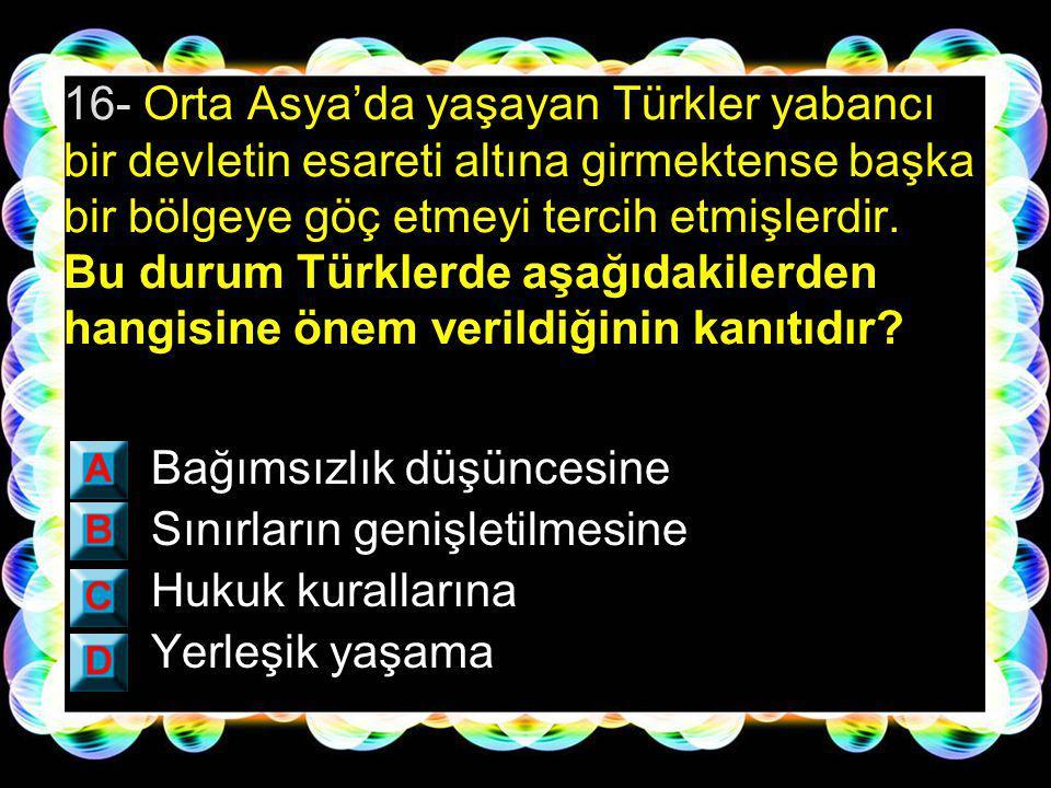 16- Orta Asya'da yaşayan Türkler yabancı bir devletin esareti altına girmektense başka bir bölgeye göç etmeyi tercih etmişlerdir. Bu durum Türklerde aşağıdakilerden hangisine önem verildiğinin kanıtıdır
