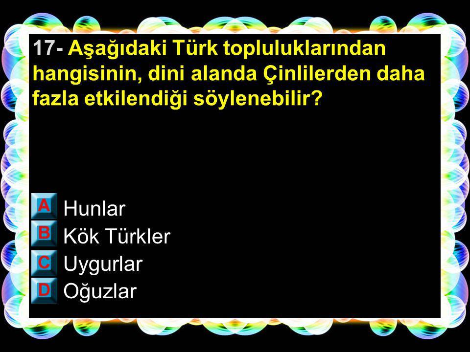 17- Aşağıdaki Türk topluluklarından hangisinin, dini alanda Çinlilerden daha fazla etkilendiği söylenebilir