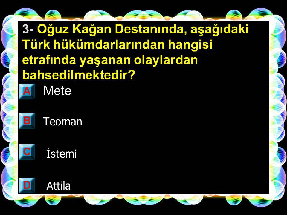 3- Oğuz Kağan Destanında, aşağıdaki Türk hükümdarlarından hangisi etrafında yaşanan olaylardan bahsedilmektedir