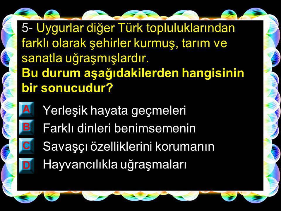 5- Uygurlar diğer Türk topluluklarından farklı olarak şehirler kurmuş, tarım ve sanatla uğraşmışlardır. Bu durum aşağıdakilerden hangisinin bir sonucudur