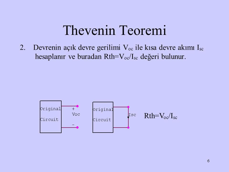 Thevenin Teoremi 2. Devrenin açık devre gerilimi Voc ile kısa devre akımı Isc hesaplanır ve buradan Rth=Voc/Isc değeri bulunur.