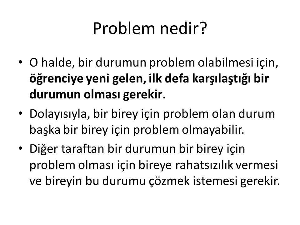 Problem nedir O halde, bir durumun problem olabilmesi için, öğrenciye yeni gelen, ilk defa karşılaştığı bir durumun olması gerekir.