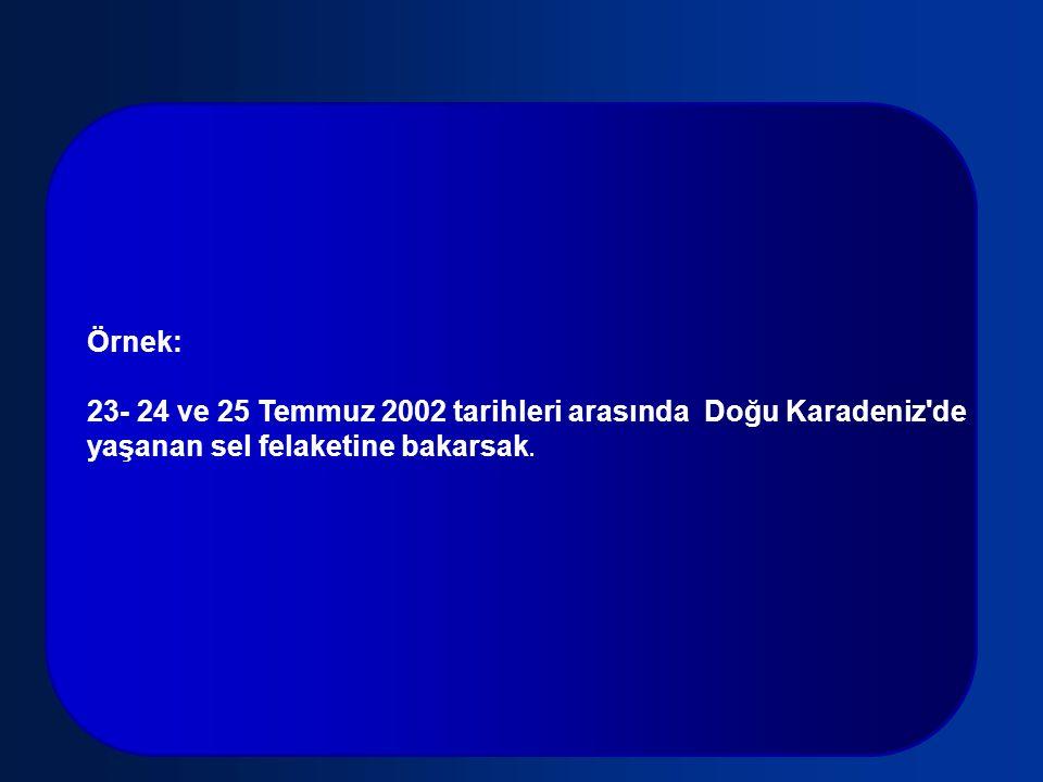 Örnek: 23- 24 ve 25 Temmuz 2002 tarihleri arasında Doğu Karadeniz de.