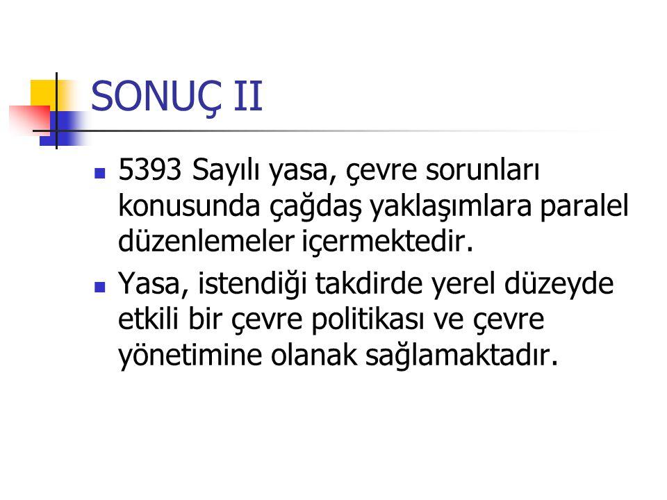 SONUÇ II 5393 Sayılı yasa, çevre sorunları konusunda çağdaş yaklaşımlara paralel düzenlemeler içermektedir.