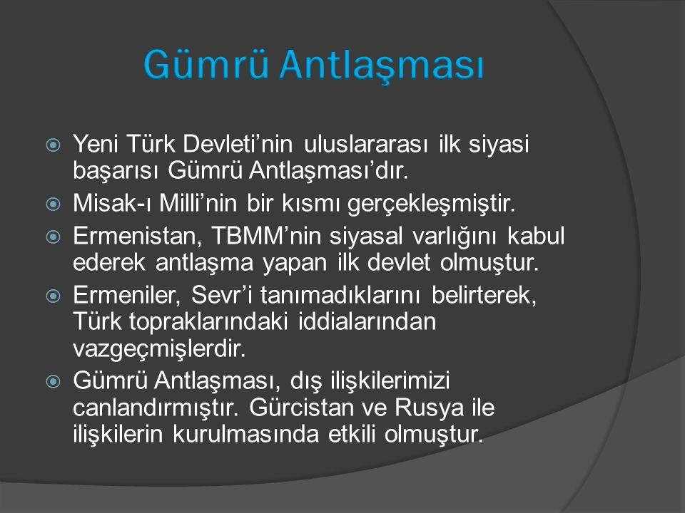 Gümrü Antlaşması Yeni Türk Devleti'nin uluslararası ilk siyasi başarısı Gümrü Antlaşması'dır. Misak-ı Milli'nin bir kısmı gerçekleşmiştir.