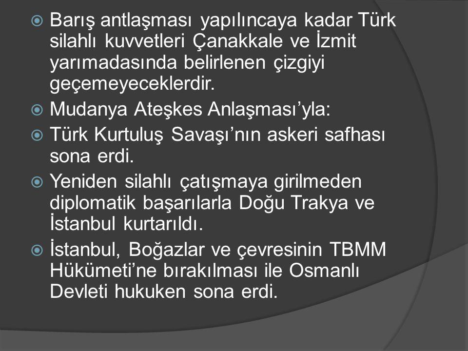 Barış antlaşması yapılıncaya kadar Türk silahlı kuvvetleri Çanakkale ve İzmit yarımadasında belirlenen çizgiyi geçemeyeceklerdir.