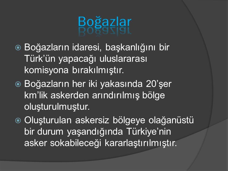 Boğazlar Boğazların idaresi, başkanlığını bir Türk'ün yapacağı uluslararası komisyona bırakılmıştır.