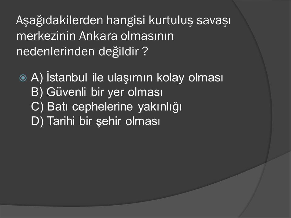 Aşağıdakilerden hangisi kurtuluş savaşı merkezinin Ankara olmasının nedenlerinden değildir