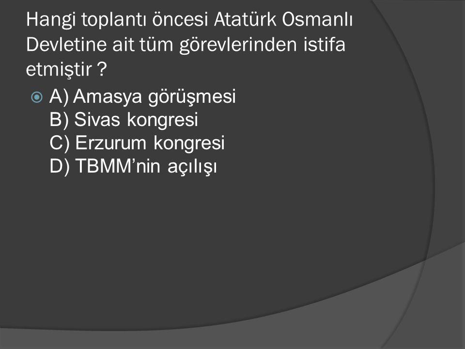Hangi toplantı öncesi Atatürk Osmanlı Devletine ait tüm görevlerinden istifa etmiştir