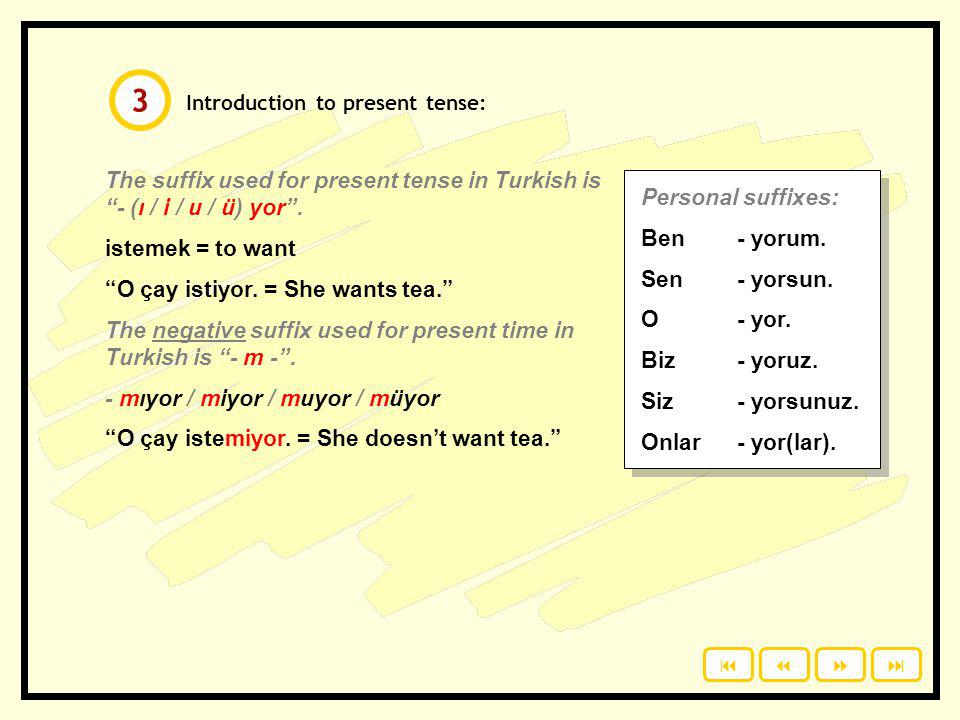3 Introduction to present tense: The suffix used for present tense in Turkish is - (ı / i / u / ü) yor .