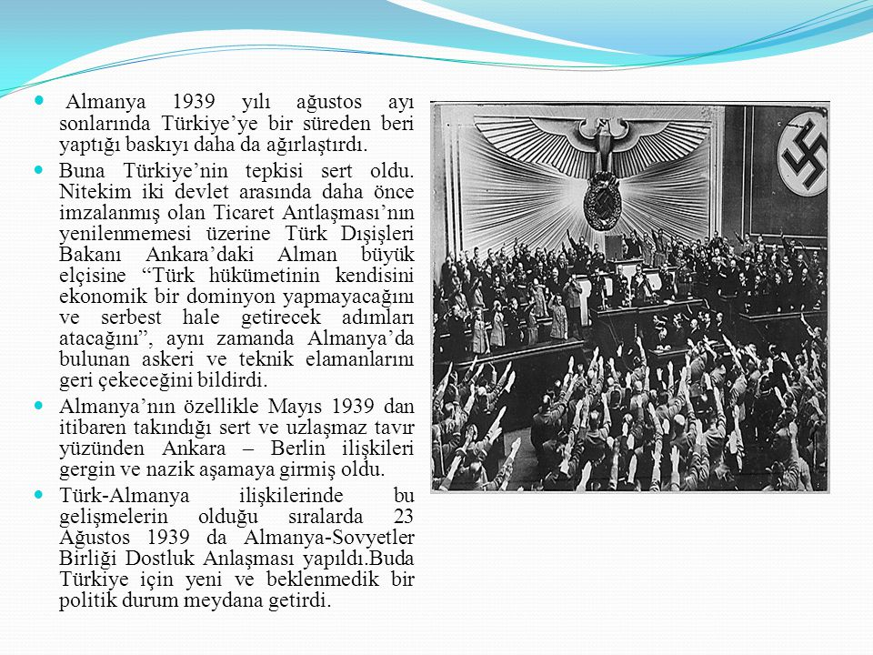 Almanya 1939 yılı ağustos ayı sonlarında Türkiye'ye bir süreden beri yaptığı baskıyı daha da ağırlaştırdı.