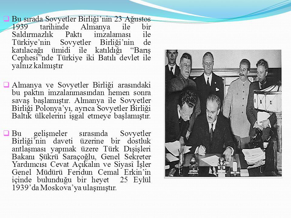 Bu sırada Sovyetler Birliği'nin 23 Ağustos 1939 tarihinde Almanya ile bir Saldırmazlık Paktı imzalaması ile Türkiye'nin Sovyetler Birliği'nin de katılacağı ümidi ile katıldığı Barış Cephesi nde Türkiye iki Batılı devlet ile yalnız kalmıştır