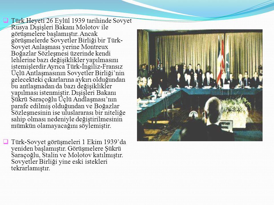 Türk Heyeti 26 Eylül 1939 tarihinde Sovyet Rusya Dışişleri Bakanı Molotov ile görüşmelere başlamıştır. Ancak görüşmelerde Sovyetler Birliği bir Türk-Sovyet Anlaşması yerine Montreux Boğazlar Sözleşmesi üzerinde kendi lehlerine bazı değişiklikler yapılmasını istemişlerdir Ayrıca Türk-İngiliz-Fransız Üçlü Antlaşmasının Sovyetler Birliği'nin gelecekteki çıkarlarına aykırı olduğundan bu antlaşmadan da bazı değişiklikler yapılması istenmiştir. Dışişleri Bakanı Şükrü Saraçoğlu Üçlü Andlaşması'nın parafe edilmiş olduğundan ve Boğazlar Sözleşmesinin ise uluslararası bir niteliğe sahip olması nedeniyle değiştirilmesinin mümkün olamayacağını söylemiştir.