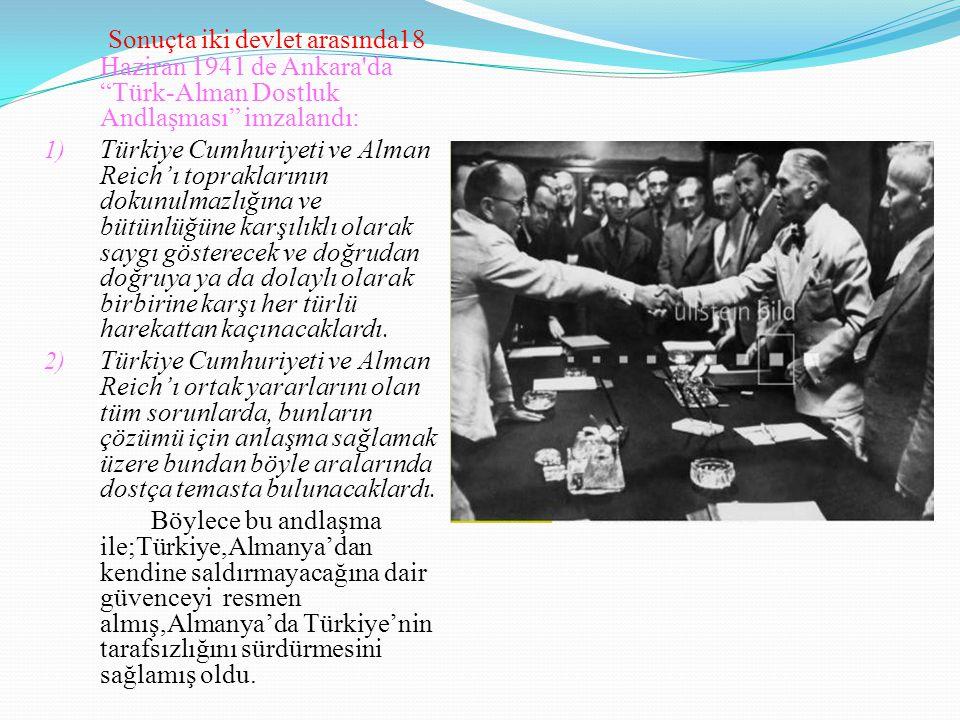 Sonuçta iki devlet arasında18 Haziran 1941 de Ankara da Türk-Alman Dostluk Andlaşması imzalandı: