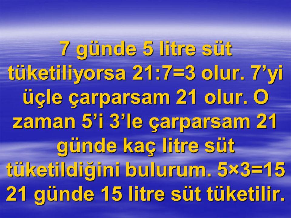 7 günde 5 litre süt tüketiliyorsa 21:7=3 olur