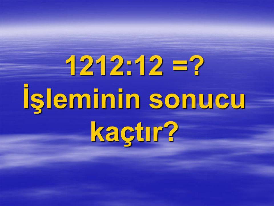 1212:12 = İşleminin sonucu kaçtır