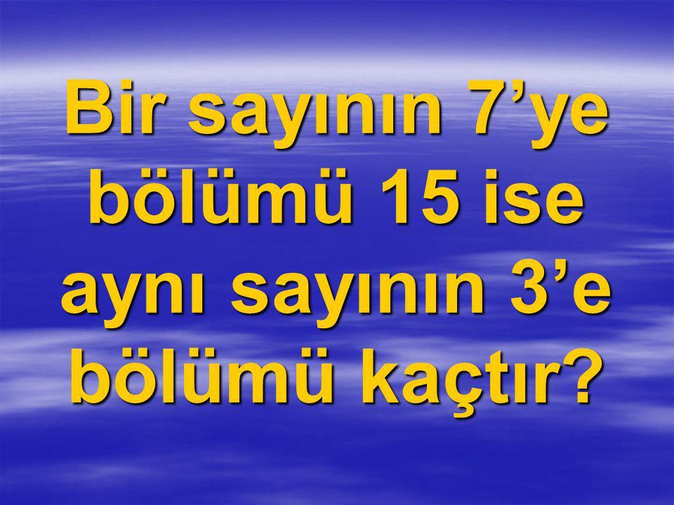 Bir sayının 7'ye bölümü 15 ise aynı sayının 3'e bölümü kaçtır