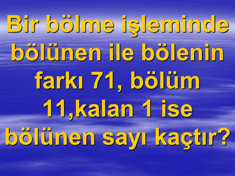 Bir bölme işleminde bölünen ile bölenin farkı 71, bölüm 11,kalan 1 ise bölünen sayı kaçtır