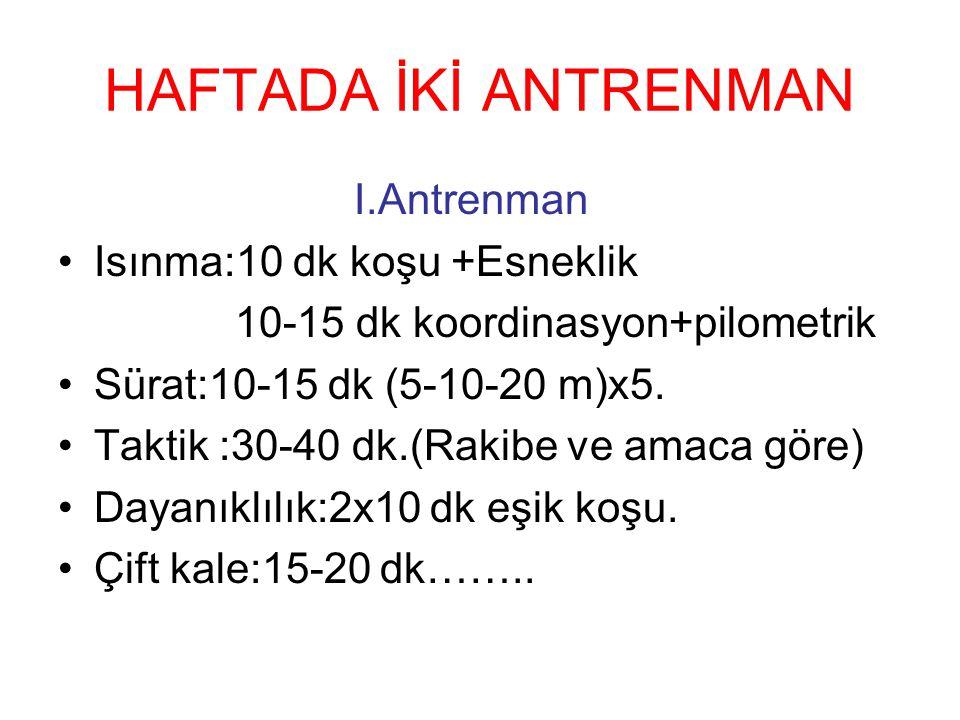 HAFTADA İKİ ANTRENMAN I.Antrenman Isınma:10 dk koşu +Esneklik