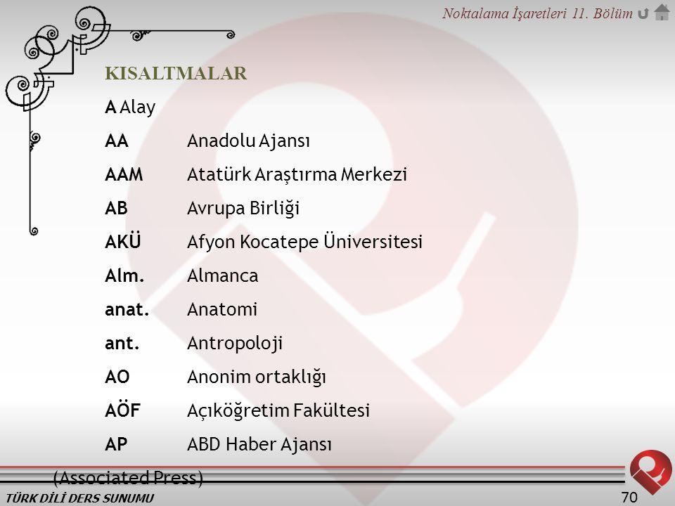 KISALTMALAR A Alay. AA Anadolu Ajansı. AAM Atatürk Araştırma Merkezi. AB Avrupa Birliği. AKÜ Afyon Kocatepe Üniversitesi.
