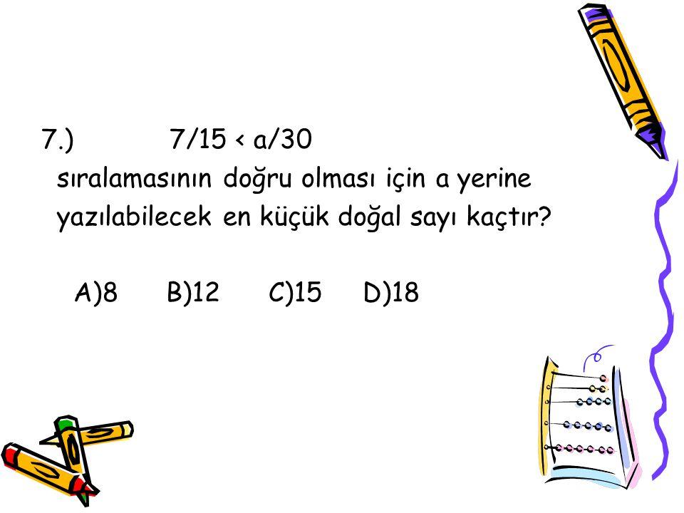 7.) 7/15 < a/30 sıralamasının doğru olması için a yerine. yazılabilecek en küçük doğal sayı kaçtır