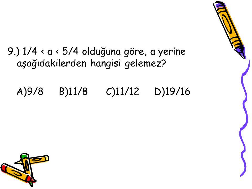 9.) 1/4 < a < 5/4 olduğuna göre, a yerine aşağıdakilerden hangisi gelemez