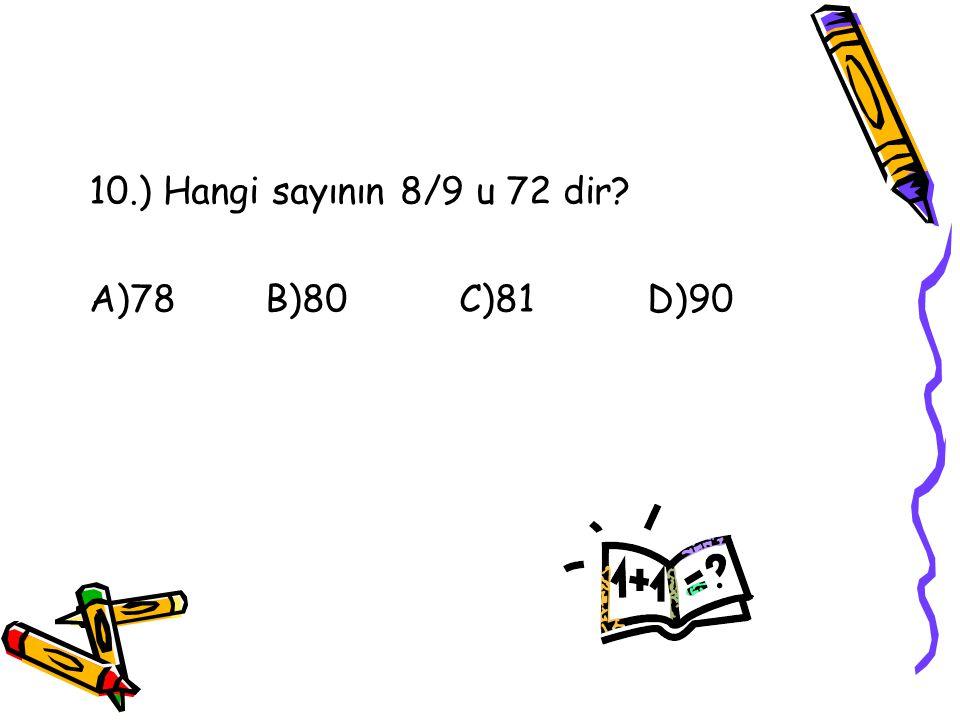 10.) Hangi sayının 8/9 u 72 dir A)78 B)80 C)81 D)90
