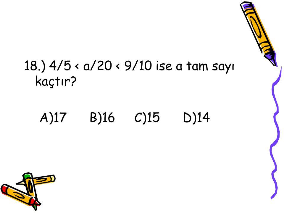 18.) 4/5 < a/20 < 9/10 ise a tam sayı kaçtır