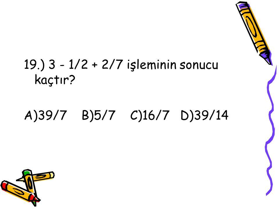 19.) 3 - 1/2 + 2/7 işleminin sonucu kaçtır