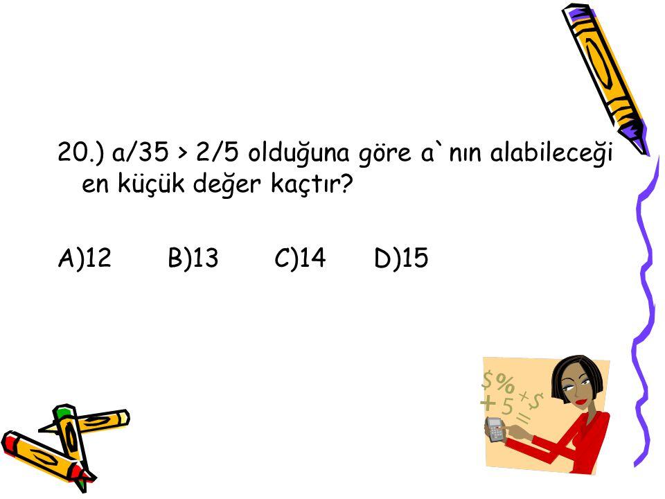 20.) a/35 > 2/5 olduğuna göre a`nın alabileceği en küçük değer kaçtır