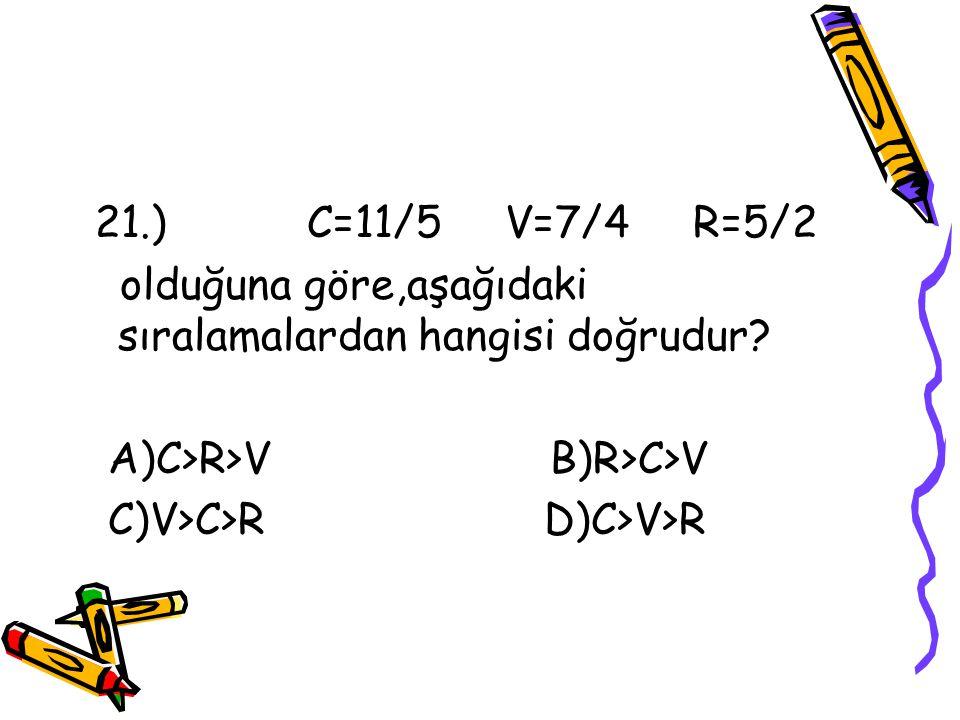 21.) C=11/5 V=7/4 R=5/2 olduğuna göre,aşağıdaki sıralamalardan hangisi doğrudur A)C>R>V B)R>C>V.