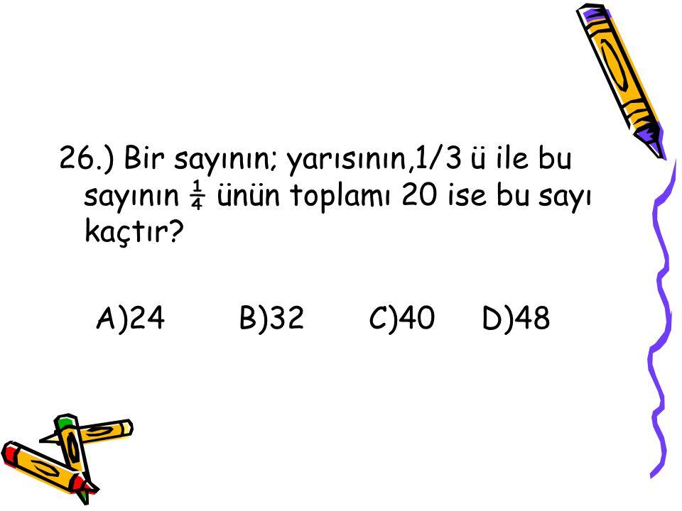 26.) Bir sayının; yarısının,1/3 ü ile bu sayının ¼ ünün toplamı 20 ise bu sayı kaçtır